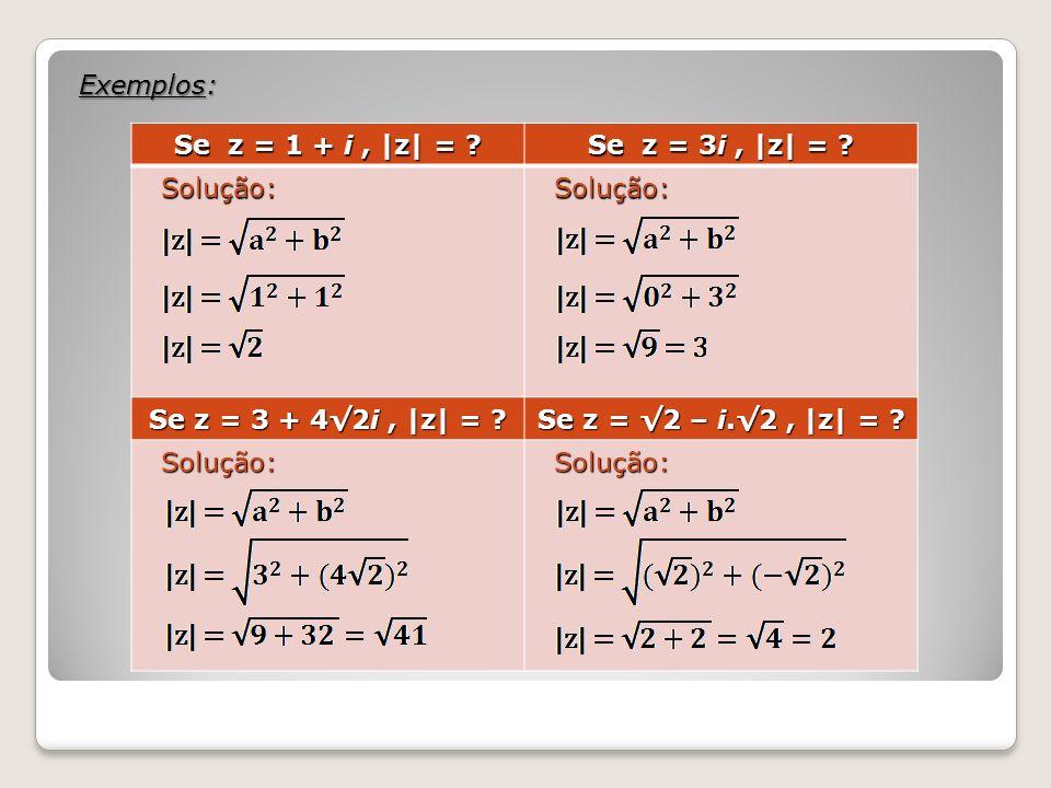 Exemplos: Se z = 1 + i, |z| = ? Se z = 3i, |z| = ? Solução: Solução: Se z = 3 + 42i, |z| = ? Se z = 2 – i.2, |z| = ? Solução: Solução: