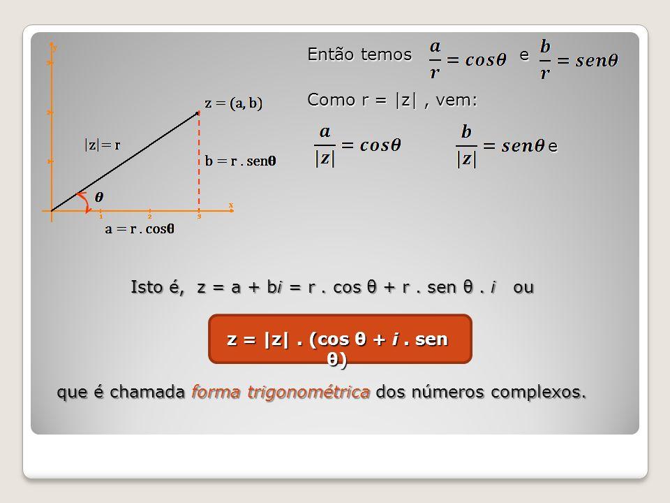 Então temos e Como r = |z|, vem: e e Isto é, z = a + bi = r. cos θ + r. sen θ. i ou z = |z|. (cos θ + i. sen θ) que é chamada forma trigonométrica dos
