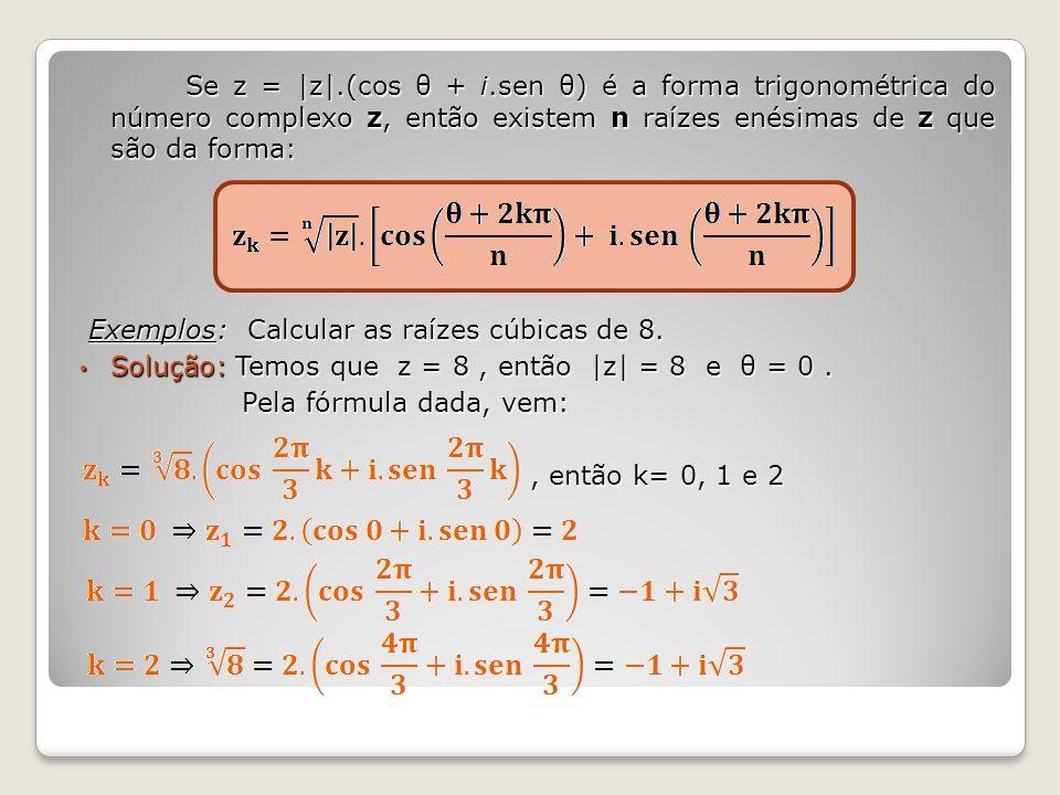 Se z = |z|.(cos θ + i.sen θ) é a forma trigonométrica do número complexo z, então existem n raízes enésimas de z que são da forma: Exemplos: Calcular