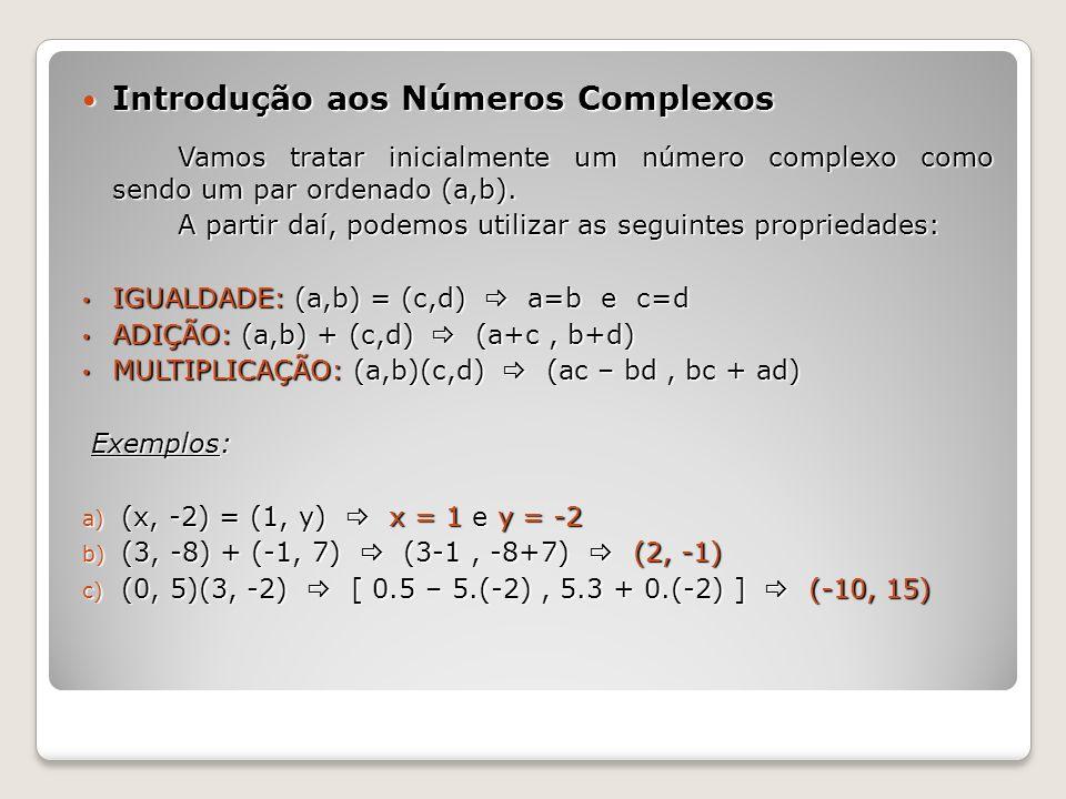 Introdução aos Números Complexos Introdução aos Números Complexos Vamos tratar inicialmente um número complexo como sendo um par ordenado (a,b). A par