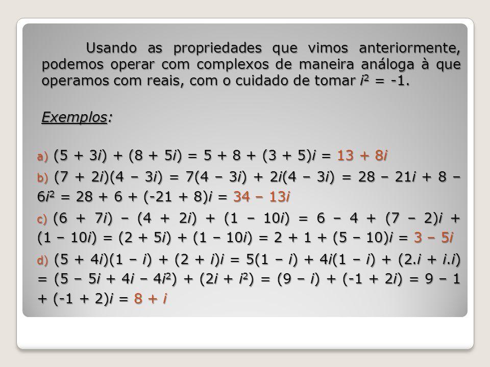 Usando as propriedades que vimos anteriormente, podemos operar com complexos de maneira análoga à que operamos com reais, com o cuidado de tomar i 2 =