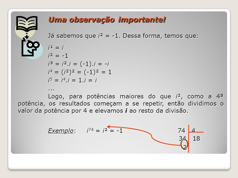 Uma observação importante! Já sabemos que i² = -1. Dessa forma, temos que: i¹ = i i² = -1 i³ = i².i = (-1).i = -i i 4 = (i²)² = (-1)² = 1 i 5 = i 4.i