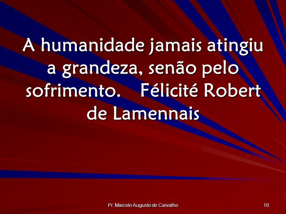 Pr. Marcelo Augusto de Carvalho 10 A humanidade jamais atingiu a grandeza, senão pelo sofrimento.Félicité Robert de Lamennais