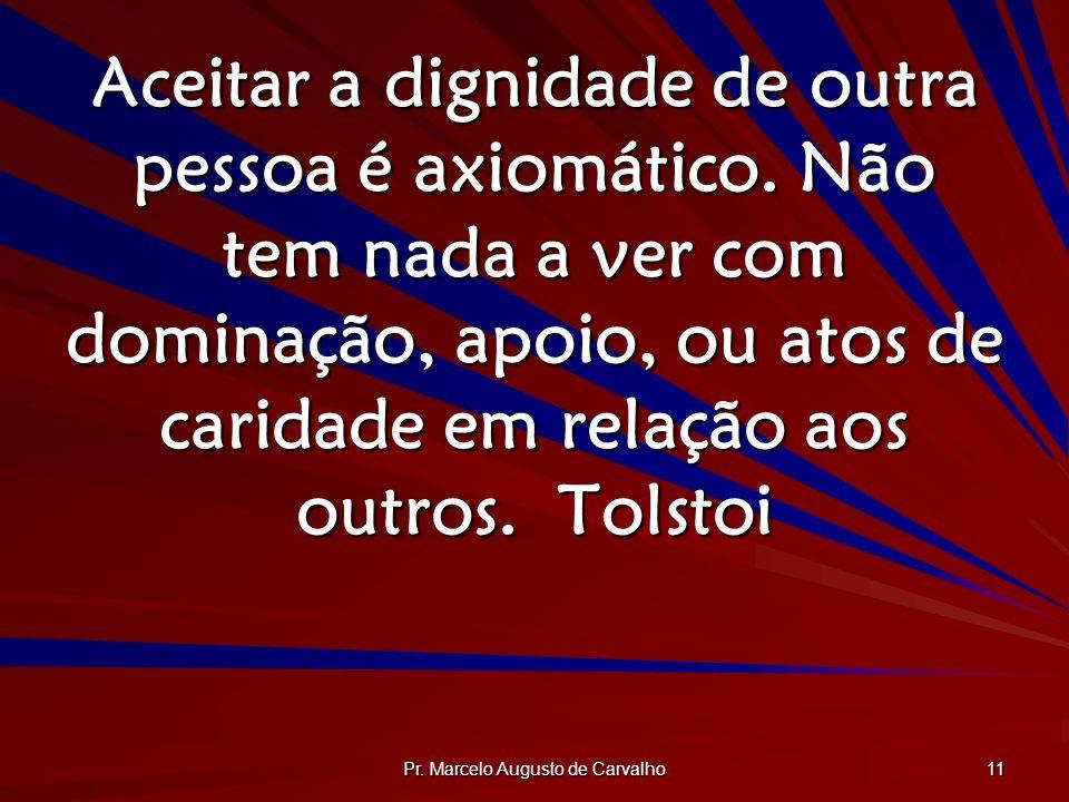 Pr. Marcelo Augusto de Carvalho 11 Aceitar a dignidade de outra pessoa é axiomático. Não tem nada a ver com dominação, apoio, ou atos de caridade em r