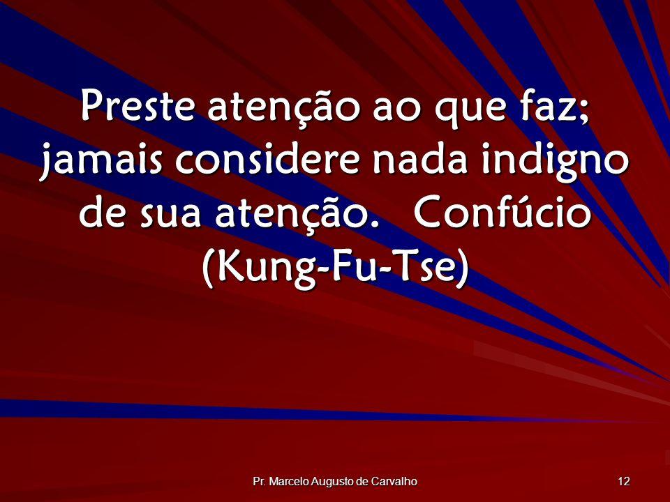 Pr. Marcelo Augusto de Carvalho 12 Preste atenção ao que faz; jamais considere nada indigno de sua atenção.Confúcio (Kung-Fu-Tse)