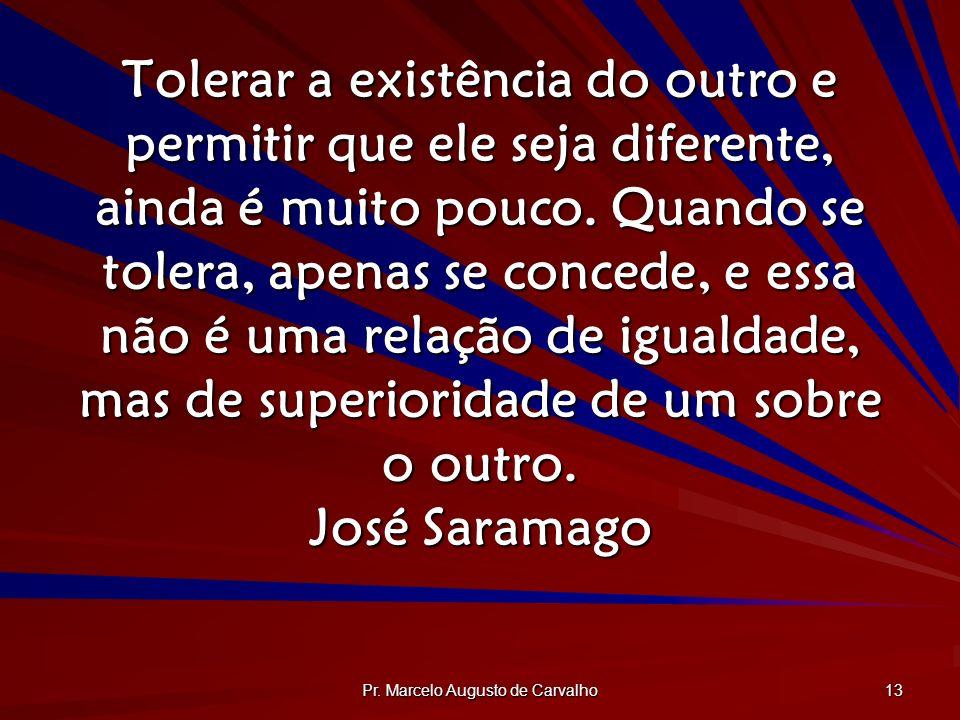 Pr. Marcelo Augusto de Carvalho 13 Tolerar a existência do outro e permitir que ele seja diferente, ainda é muito pouco. Quando se tolera, apenas se c