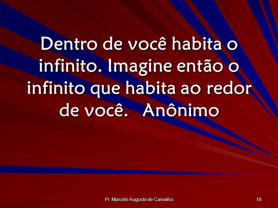 Pr. Marcelo Augusto de Carvalho 16 Dentro de você habita o infinito. Imagine então o infinito que habita ao redor de você.Anônimo