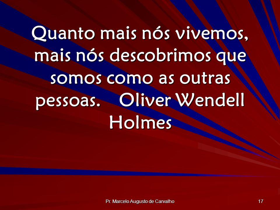 Pr. Marcelo Augusto de Carvalho 17 Quanto mais nós vivemos, mais nós descobrimos que somos como as outras pessoas.Oliver Wendell Holmes