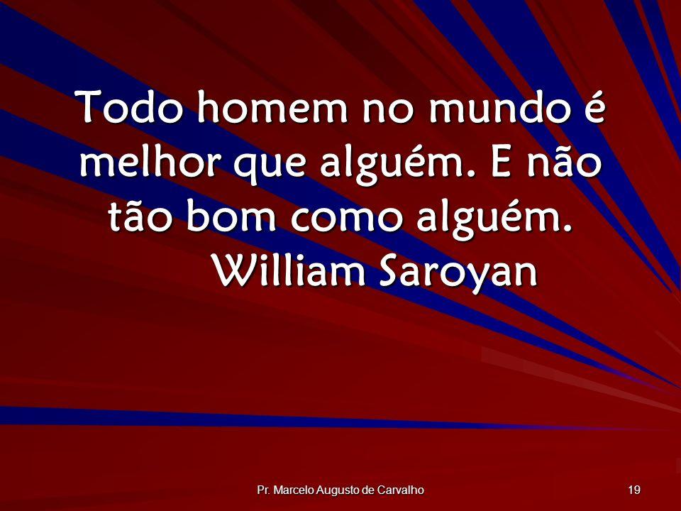 Pr. Marcelo Augusto de Carvalho 19 Todo homem no mundo é melhor que alguém. E não tão bom como alguém. William Saroyan