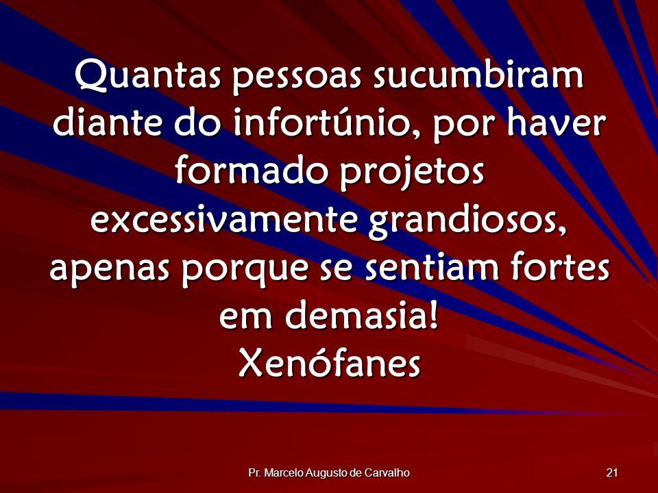 Pr. Marcelo Augusto de Carvalho 21 Quantas pessoas sucumbiram diante do infortúnio, por haver formado projetos excessivamente grandiosos, apenas porqu