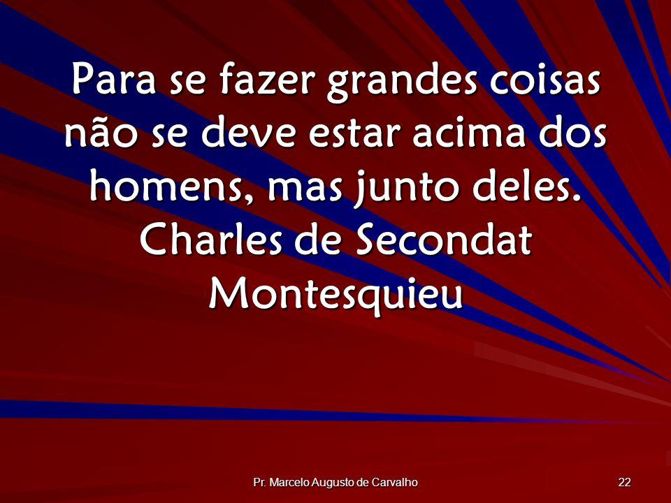 Pr. Marcelo Augusto de Carvalho 22 Para se fazer grandes coisas não se deve estar acima dos homens, mas junto deles. Charles de Secondat Montesquieu
