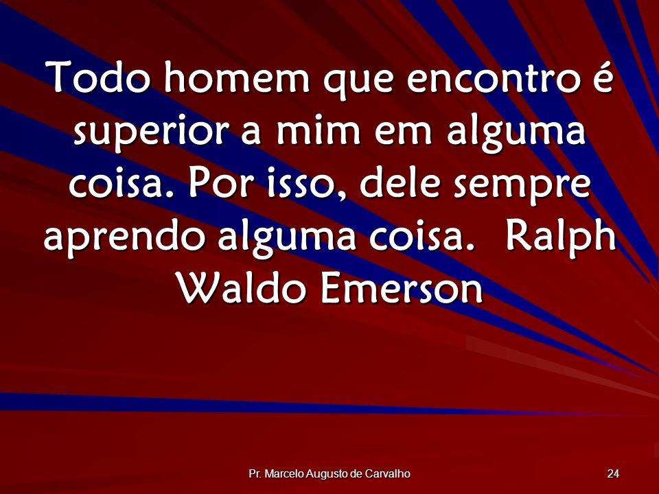 Pr. Marcelo Augusto de Carvalho 24 Todo homem que encontro é superior a mim em alguma coisa. Por isso, dele sempre aprendo alguma coisa.Ralph Waldo Em