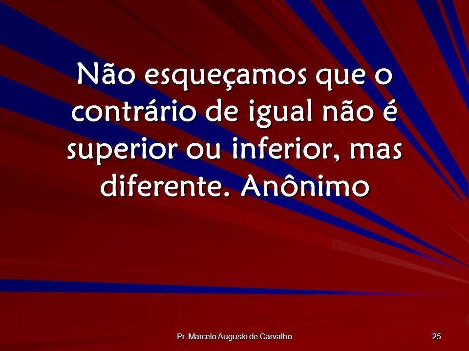 Pr. Marcelo Augusto de Carvalho 25 Não esqueçamos que o contrário de igual não é superior ou inferior, mas diferente.Anônimo