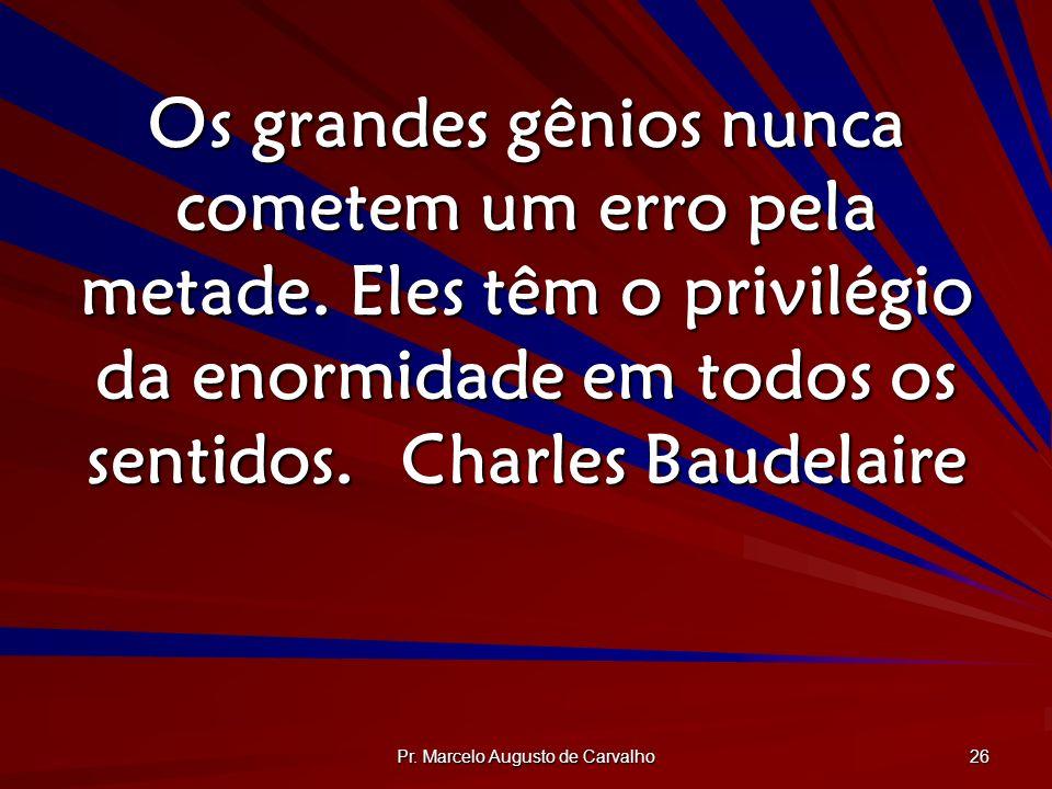 Pr. Marcelo Augusto de Carvalho 26 Os grandes gênios nunca cometem um erro pela metade. Eles têm o privilégio da enormidade em todos os sentidos.Charl