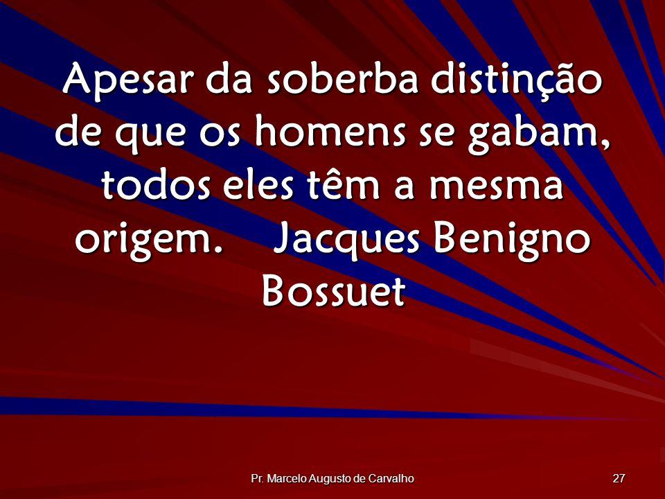 Pr. Marcelo Augusto de Carvalho 27 Apesar da soberba distinção de que os homens se gabam, todos eles têm a mesma origem.Jacques Benigno Bossuet