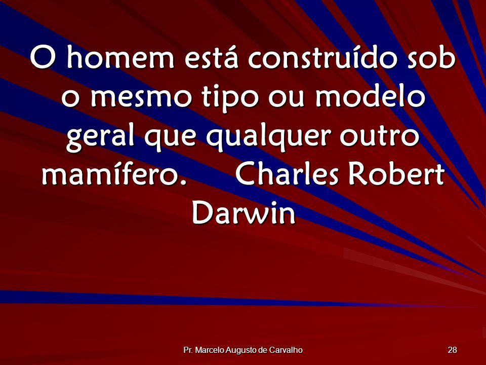 Pr. Marcelo Augusto de Carvalho 28 O homem está construído sob o mesmo tipo ou modelo geral que qualquer outro mamífero.Charles Robert Darwin