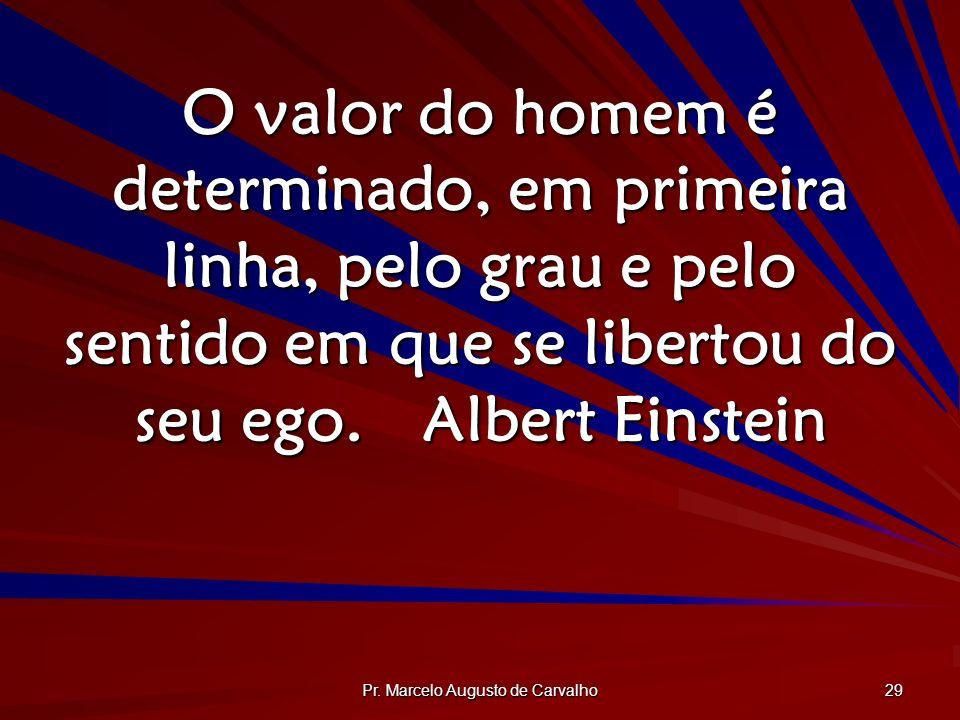 Pr. Marcelo Augusto de Carvalho 29 O valor do homem é determinado, em primeira linha, pelo grau e pelo sentido em que se libertou do seu ego.Albert Ei