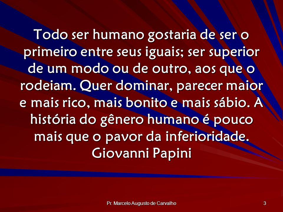 Pr. Marcelo Augusto de Carvalho 3 Todo ser humano gostaria de ser o primeiro entre seus iguais; ser superior de um modo ou de outro, aos que o rodeiam