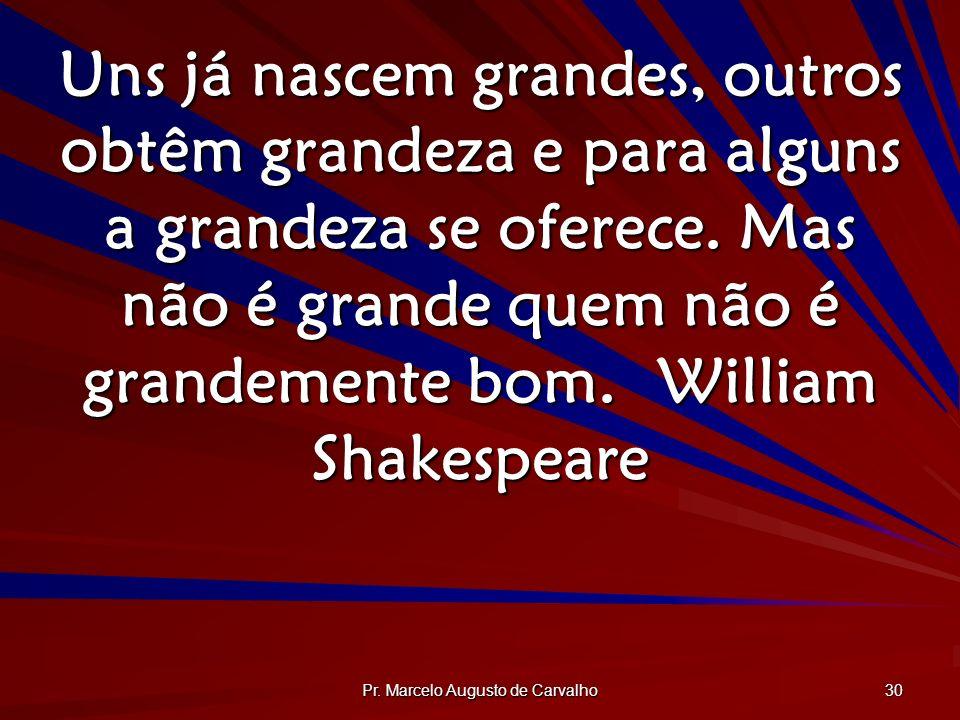 Pr. Marcelo Augusto de Carvalho 30 Uns já nascem grandes, outros obtêm grandeza e para alguns a grandeza se oferece. Mas não é grande quem não é grand