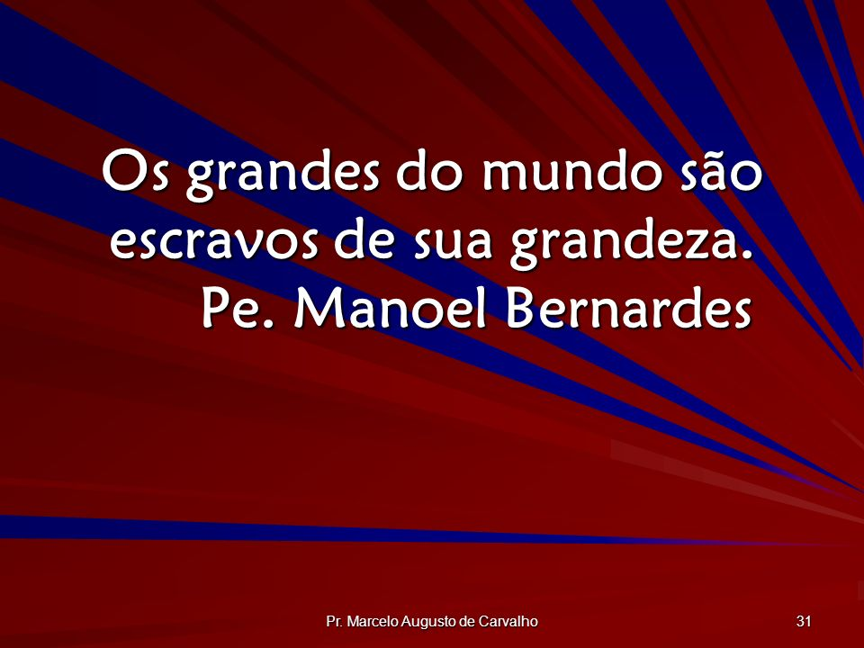 Pr. Marcelo Augusto de Carvalho 31 Os grandes do mundo são escravos de sua grandeza. Pe. Manoel Bernardes