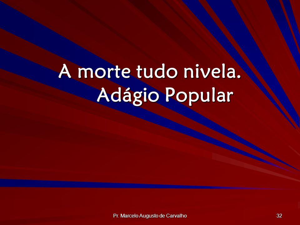 Pr. Marcelo Augusto de Carvalho 32 A morte tudo nivela. Adágio Popular