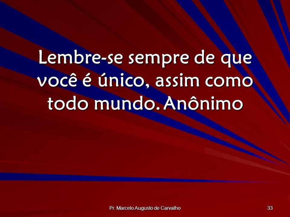 Pr. Marcelo Augusto de Carvalho 33 Lembre-se sempre de que você é único, assim como todo mundo.Anônimo