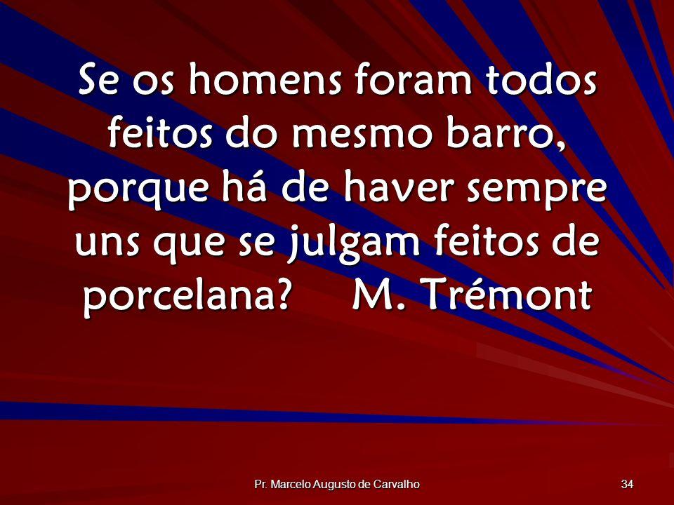 Pr. Marcelo Augusto de Carvalho 34 Se os homens foram todos feitos do mesmo barro, porque há de haver sempre uns que se julgam feitos de porcelana?M.
