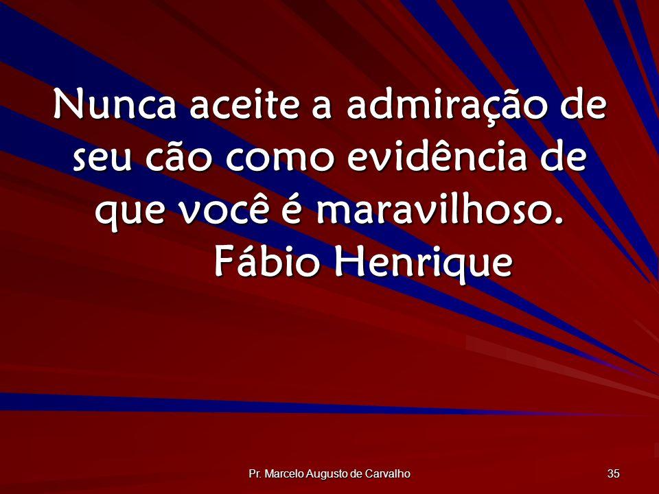 Pr. Marcelo Augusto de Carvalho 35 Nunca aceite a admiração de seu cão como evidência de que você é maravilhoso. Fábio Henrique