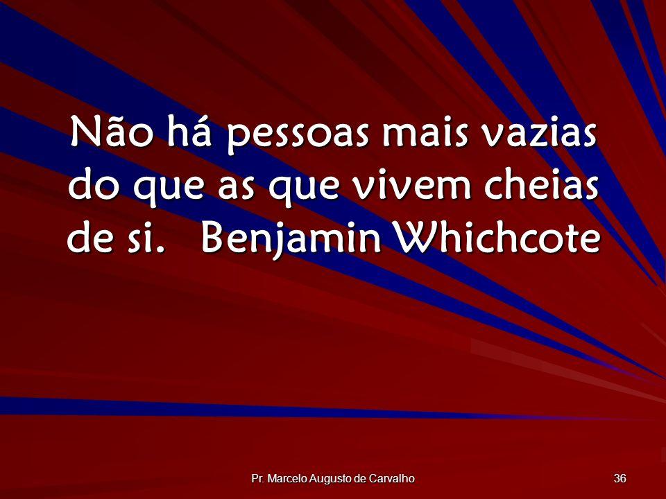 Pr. Marcelo Augusto de Carvalho 36 Não há pessoas mais vazias do que as que vivem cheias de si.Benjamin Whichcote