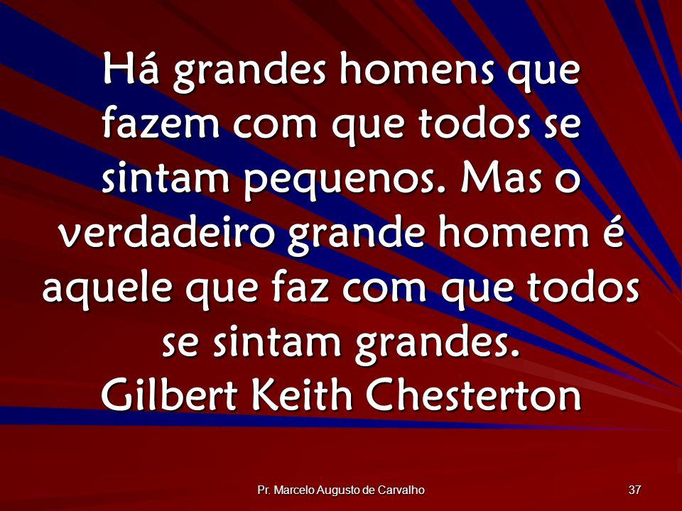 Pr. Marcelo Augusto de Carvalho 37 Há grandes homens que fazem com que todos se sintam pequenos. Mas o verdadeiro grande homem é aquele que faz com qu