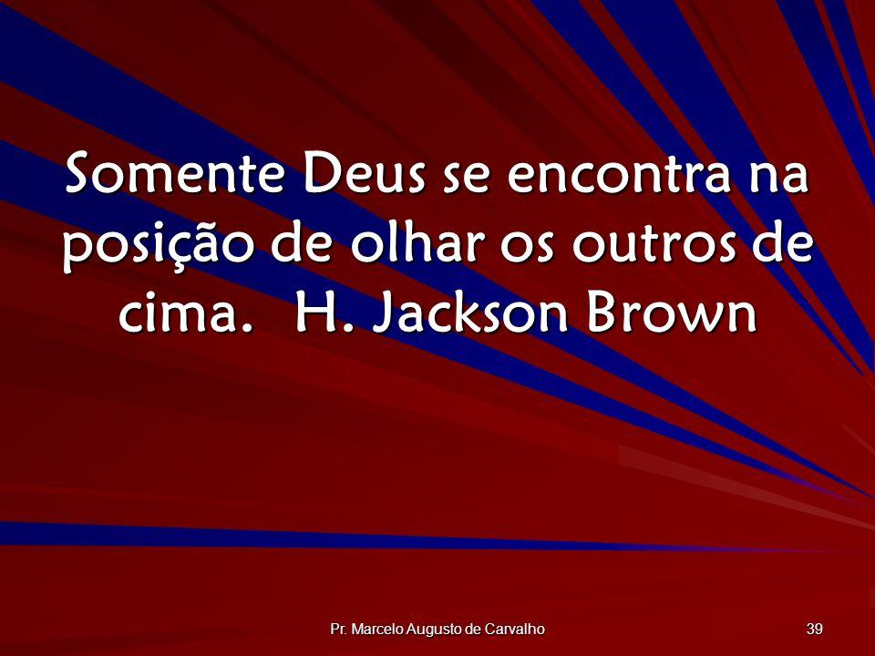 Pr. Marcelo Augusto de Carvalho 39 Somente Deus se encontra na posição de olhar os outros de cima.H. Jackson Brown