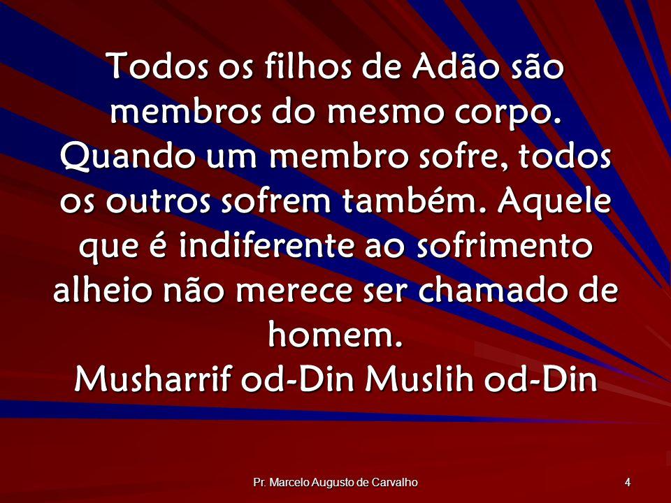 Pr. Marcelo Augusto de Carvalho 4 Todos os filhos de Adão são membros do mesmo corpo. Quando um membro sofre, todos os outros sofrem também. Aquele qu