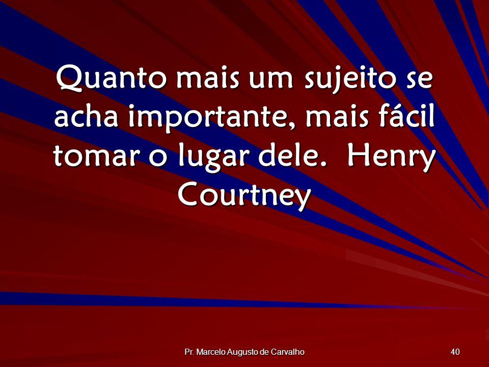 Pr. Marcelo Augusto de Carvalho 40 Quanto mais um sujeito se acha importante, mais fácil tomar o lugar dele.Henry Courtney