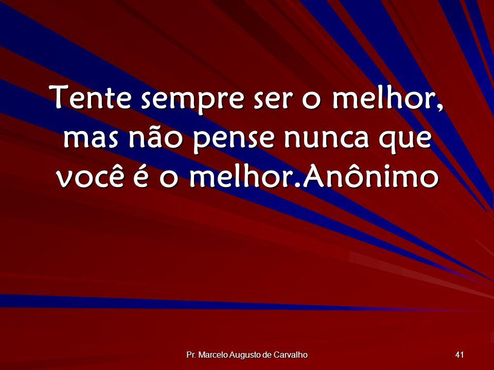 Pr. Marcelo Augusto de Carvalho 41 Tente sempre ser o melhor, mas não pense nunca que você é o melhor.Anônimo