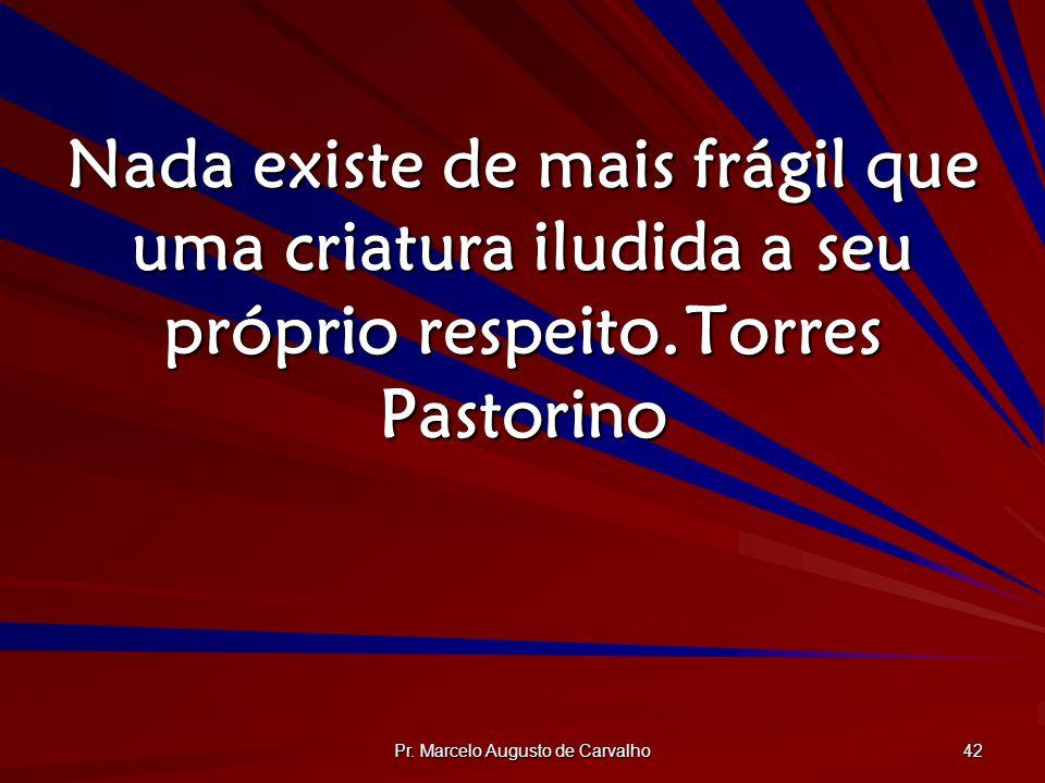 Pr. Marcelo Augusto de Carvalho 42 Nada existe de mais frágil que uma criatura iludida a seu próprio respeito.Torres Pastorino