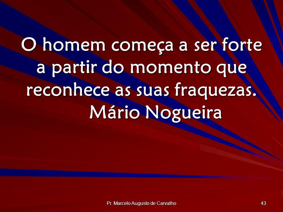 Pr. Marcelo Augusto de Carvalho 43 O homem começa a ser forte a partir do momento que reconhece as suas fraquezas. Mário Nogueira