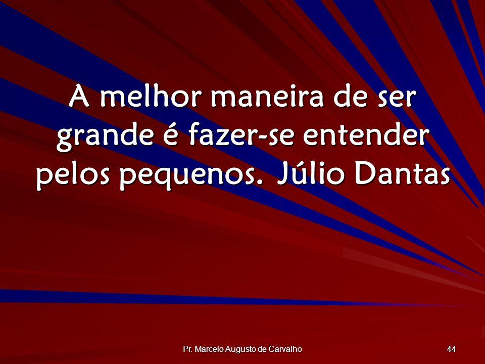 Pr. Marcelo Augusto de Carvalho 44 A melhor maneira de ser grande é fazer-se entender pelos pequenos.Júlio Dantas