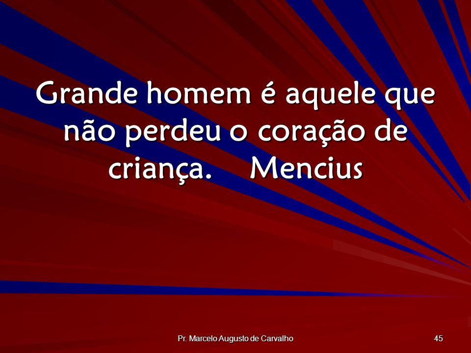 Pr. Marcelo Augusto de Carvalho 45 Grande homem é aquele que não perdeu o coração de criança.Mencius