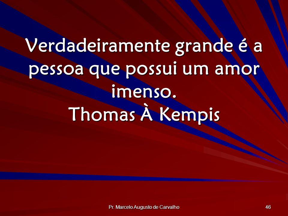 Pr. Marcelo Augusto de Carvalho 46 Verdadeiramente grande é a pessoa que possui um amor imenso. Thomas À Kempis