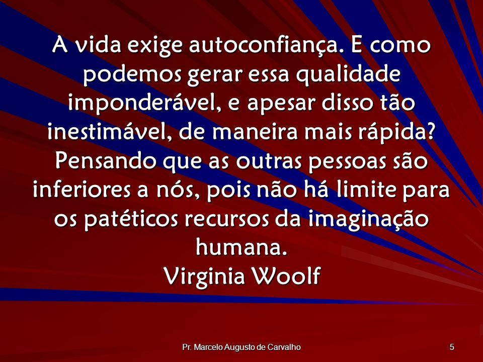 Pr. Marcelo Augusto de Carvalho 5 A vida exige autoconfiança. E como podemos gerar essa qualidade imponderável, e apesar disso tão inestimável, de man