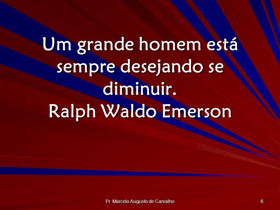 Pr. Marcelo Augusto de Carvalho 6 Um grande homem está sempre desejando se diminuir. Ralph Waldo Emerson