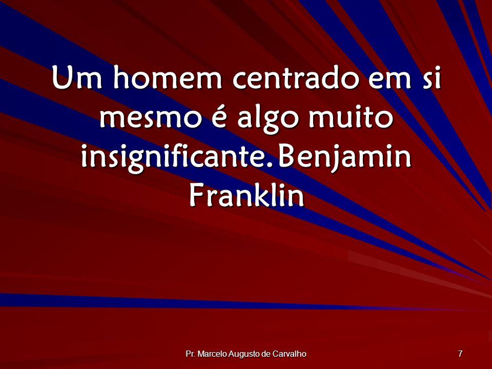 Pr. Marcelo Augusto de Carvalho 7 Um homem centrado em si mesmo é algo muito insignificante.Benjamin Franklin