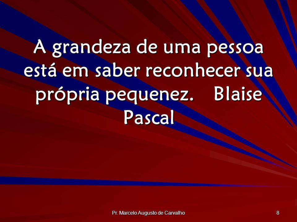 Pr. Marcelo Augusto de Carvalho 8 A grandeza de uma pessoa está em saber reconhecer sua própria pequenez.Blaise Pascal