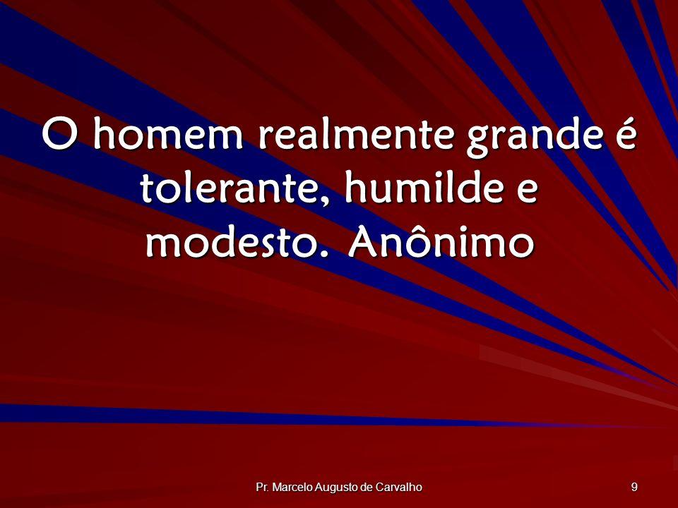 Pr. Marcelo Augusto de Carvalho 9 O homem realmente grande é tolerante, humilde e modesto.Anônimo
