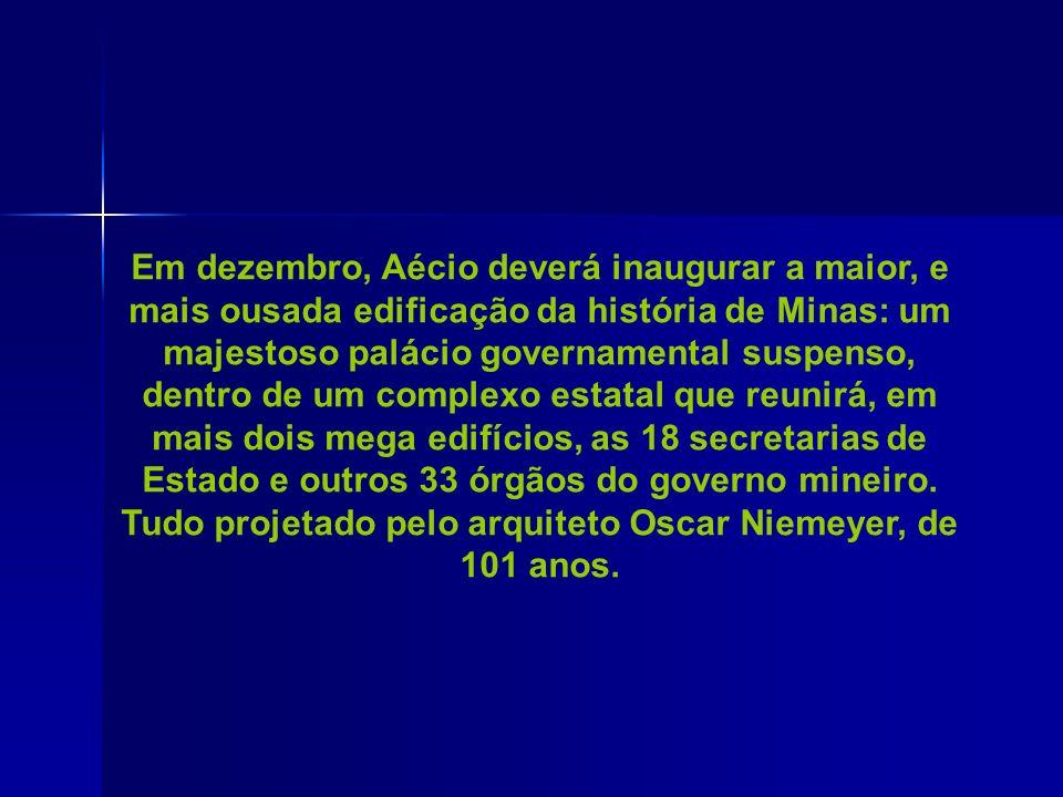 Em dezembro, Aécio deverá inaugurar a maior, e mais ousada edificação da história de Minas: um majestoso palácio governamental suspenso, dentro de um complexo estatal que reunirá, em mais dois mega edifícios, as 18 secretarias de Estado e outros 33 órgãos do governo mineiro.