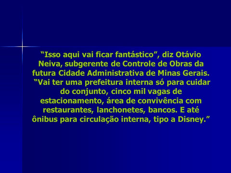 Isso aqui vai ficar fantástico, diz Otávio Neiva, subgerente de Controle de Obras da futura Cidade Administrativa de Minas Gerais.