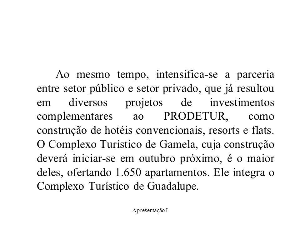Apresentação I Ao mesmo tempo, intensifica-se a parceria entre setor público e setor privado, que já resultou em diversos projetos de investimentos complementares ao PRODETUR, como construção de hotéis convencionais, resorts e flats.