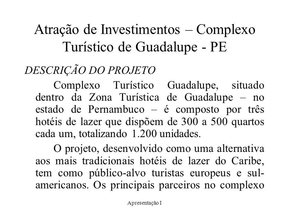 Apresentação I Atração de Investimentos – Complexo Turístico de Guadalupe - PE DESCRIÇÃO DO PROJETO Complexo Turístico Guadalupe, situado dentro da Zona Turística de Guadalupe – no estado de Pernambuco – é composto por três hotéis de lazer que dispõem de 300 a 500 quartos cada um, totalizando 1.200 unidades.