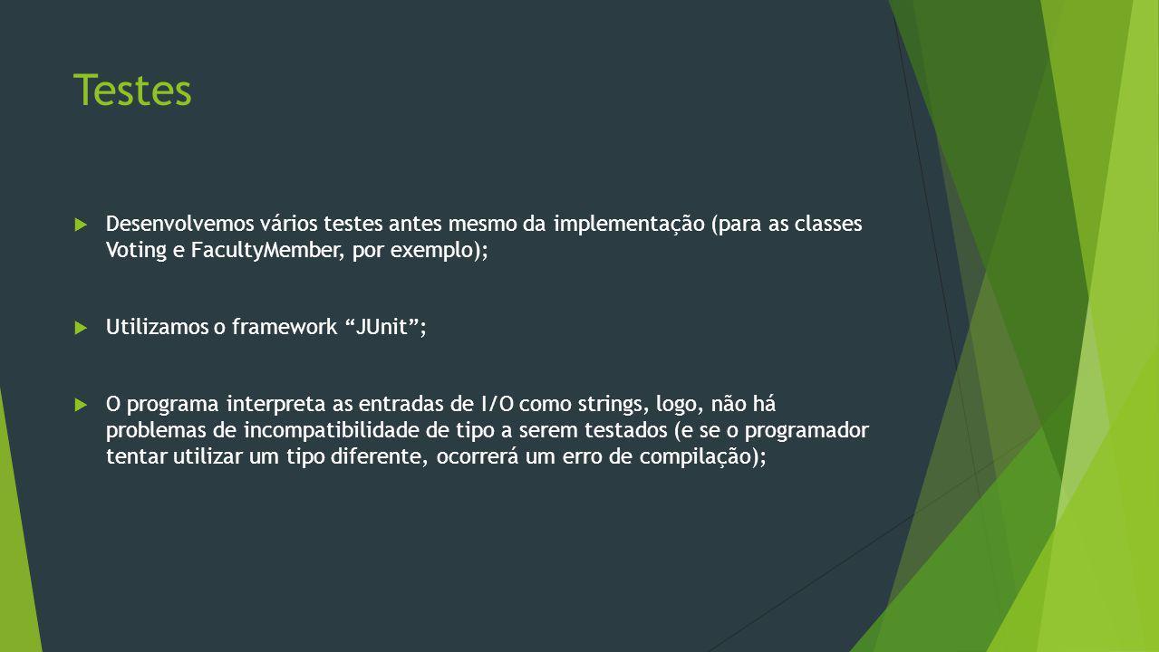Desenvolvemos vários testes antes mesmo da implementação (para as classes Voting e FacultyMember, por exemplo); Utilizamos o framework JUnit; O programa interpreta as entradas de I/O como strings, logo, não há problemas de incompatibilidade de tipo a serem testados (e se o programador tentar utilizar um tipo diferente, ocorrerá um erro de compilação);