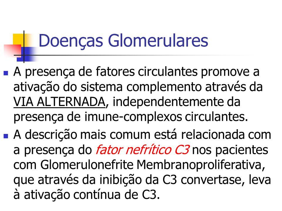 Doenças Glomerulares A presença de fatores circulantes promove a ativação do sistema complemento através da VIA ALTERNADA, independentemente da presen